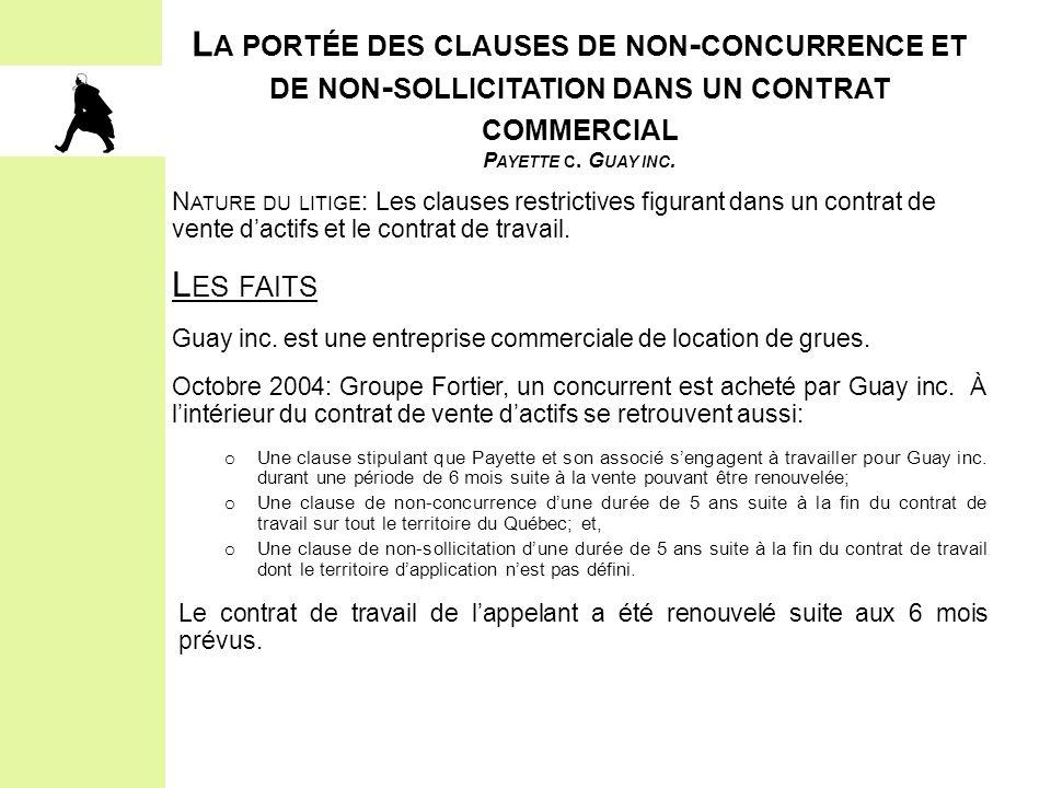 L A PORTÉE DES CLAUSES DE NON - CONCURRENCE ET DE NON - SOLLICITATION DANS UN CONTRAT COMMERCIAL P AYETTE C. G UAY INC. N ATURE DU LITIGE : Les clause