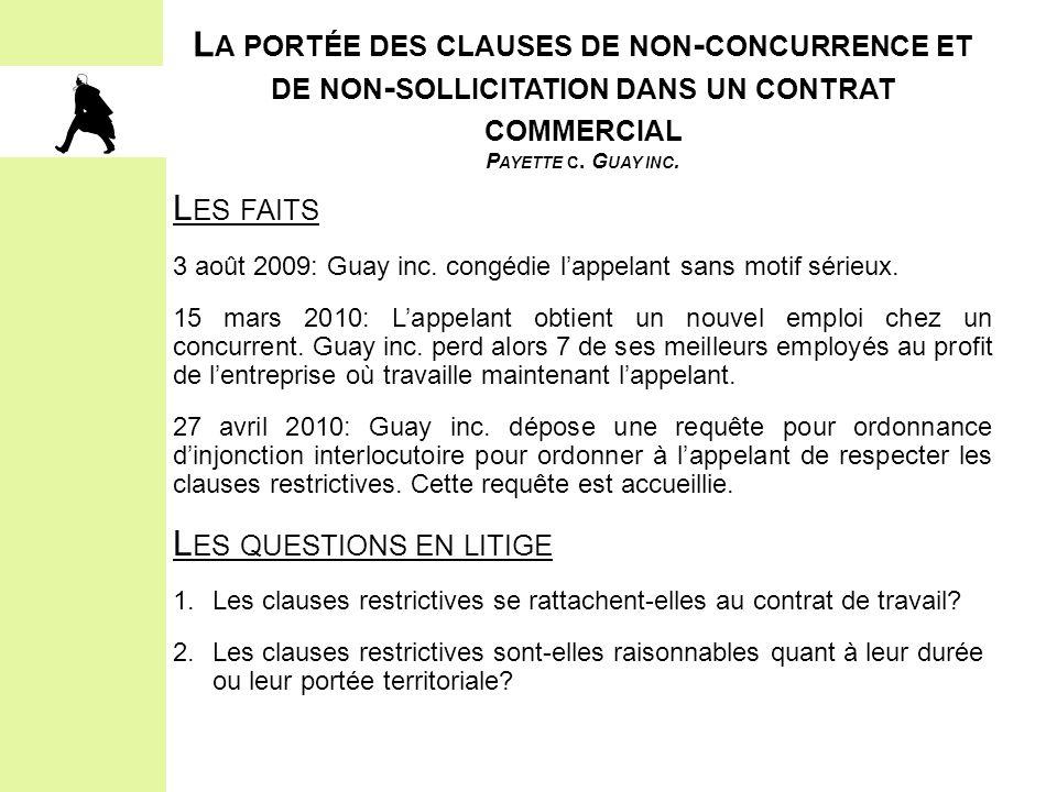 L A PORTÉE DES CLAUSES DE NON - CONCURRENCE ET DE NON - SOLLICITATION DANS UN CONTRAT COMMERCIAL P AYETTE C. G UAY INC. L ES FAITS 3 août 2009: Guay i