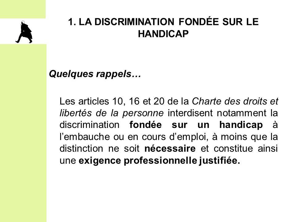 1. LA DISCRIMINATION FONDÉE SUR LE HANDICAP Quelques rappels… Les articles 10, 16 et 20 de la Charte des droits et libertés de la personne interdisent
