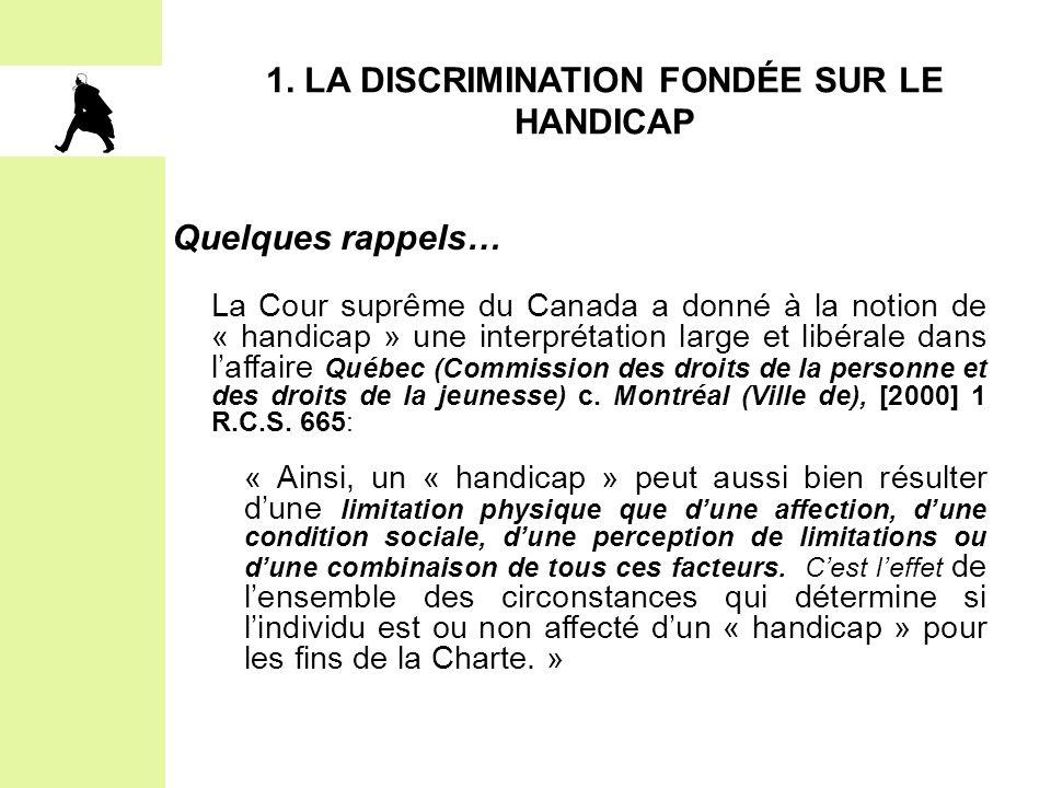1. LA DISCRIMINATION FONDÉE SUR LE HANDICAP Quelques rappels… La Cour suprême du Canada a donné à la notion de « handicap » une interprétation large e