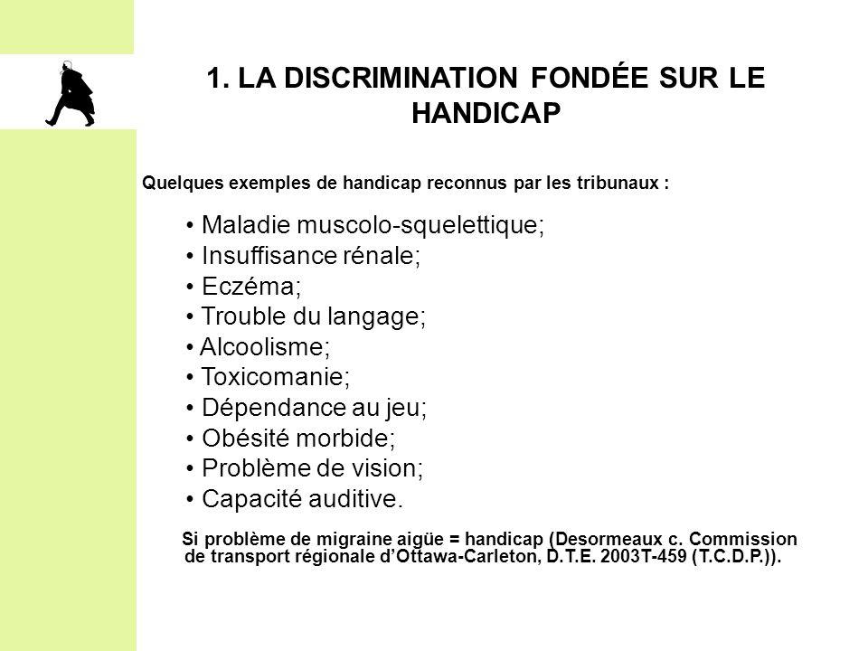 1. LA DISCRIMINATION FONDÉE SUR LE HANDICAP Quelques exemples de handicap reconnus par les tribunaux : Maladie muscolo-squelettique; Insuffisance réna