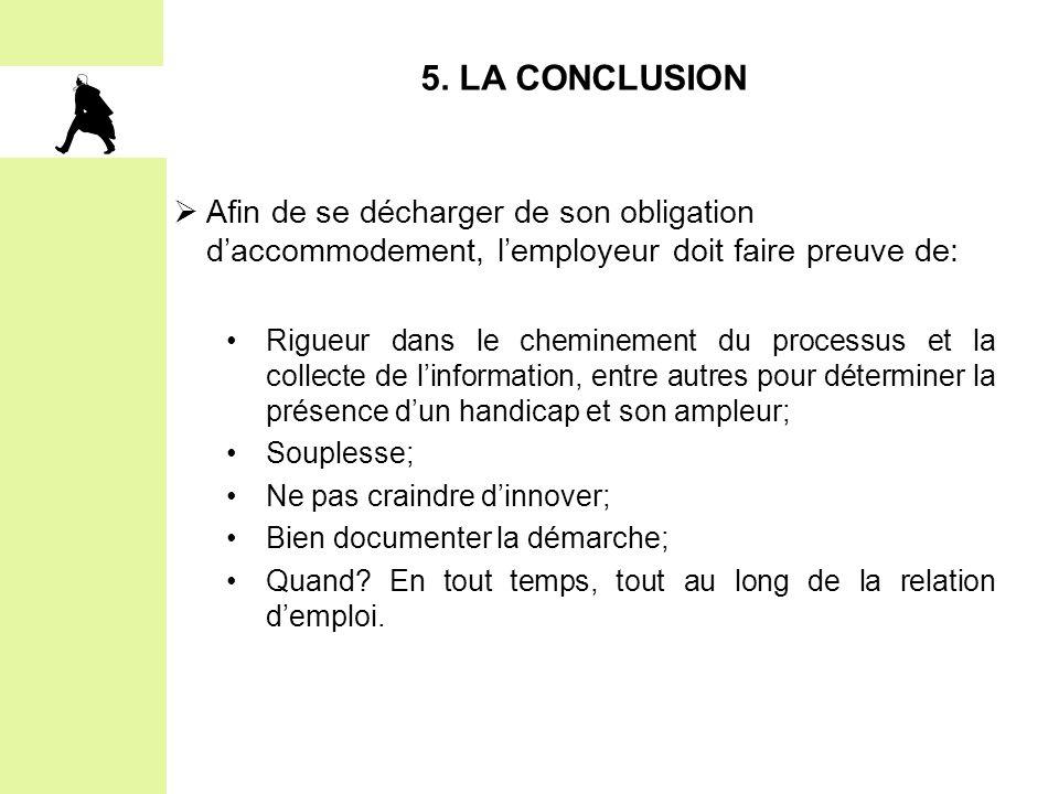 5. LA CONCLUSION  Afin de se décharger de son obligation d'accommodement, l'employeur doit faire preuve de: Rigueur dans le cheminement du processus