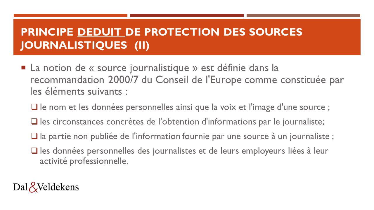 PRINCIPE DEDUIT DE PROTECTION DES SOURCES JOURNALISTIQUES (II)  La notion de « source journalistique » est définie dans la recommandation 2000/7 du Conseil de l Europe comme constituée par les éléments suivants :  le nom et les données personnelles ainsi que la voix et l image d une source ;  les circonstances concrètes de l obtention d informations par le journaliste;  la partie non publiée de l information fournie par une source à un journaliste ;  les données personnelles des journalistes et de leurs employeurs liées à leur activité professionnelle.