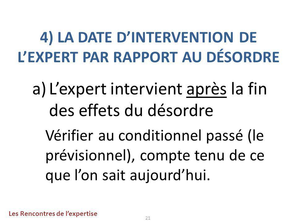 21 4) LA DATE D'INTERVENTION DE L'EXPERT PAR RAPPORT AU DÉSORDRE a)L'expert intervient après la fin des effets du désordre Vérifier au conditionnel passé (le prévisionnel), compte tenu de ce que l'on sait aujourd'hui.
