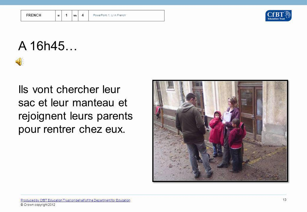 FRENCH14 PowerPoint 1, LI in French Produced by CfBT Education Trust on behalf of the Department for Education © Crown copyright 2012 13 A 16h45… Ils