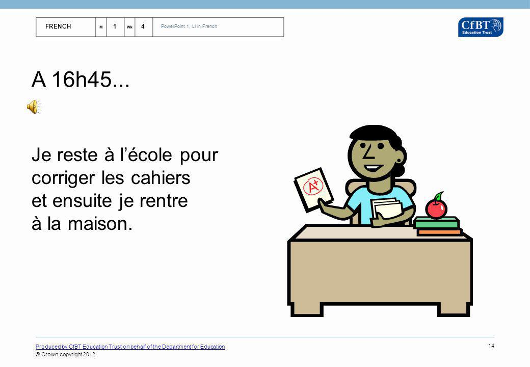 FRENCH14 PowerPoint 1, LI in French Produced by CfBT Education Trust on behalf of the Department for Education © Crown copyright 2012 14 A 16h45...
