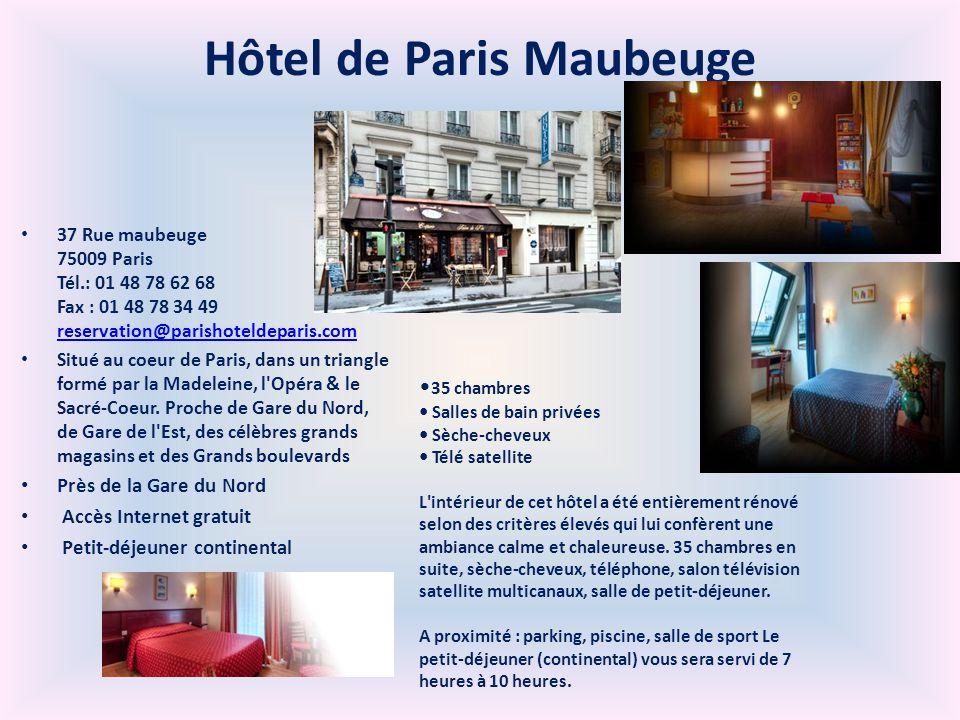 Hôtel de Paris Maubeuge 37 Rue maubeuge 75009 Paris Tél.: 01 48 78 62 68 Fax : 01 48 78 34 49 reservation@parishoteldeparis.com reservation@parishoteldeparis.com Situé au coeur de Paris, dans un triangle formé par la Madeleine, l Opéra & le Sacré-Coeur.