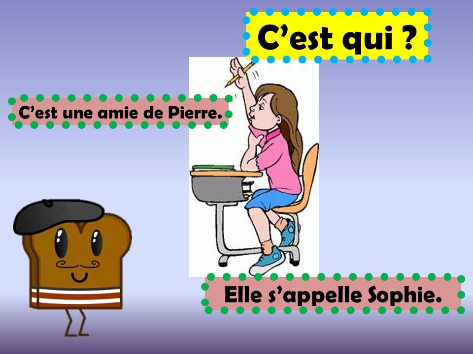 C'est qui ? C'est une amie de Pierre. Elle s'appelle Sophie.