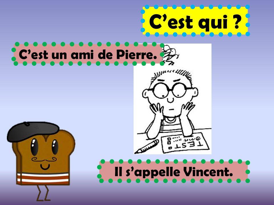 C'est qui ? C'est un ami de Pierre. Il s'appelle Vincent.