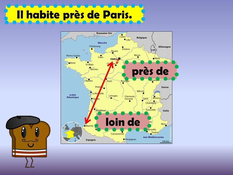 près de Il habite près de Paris. loin de