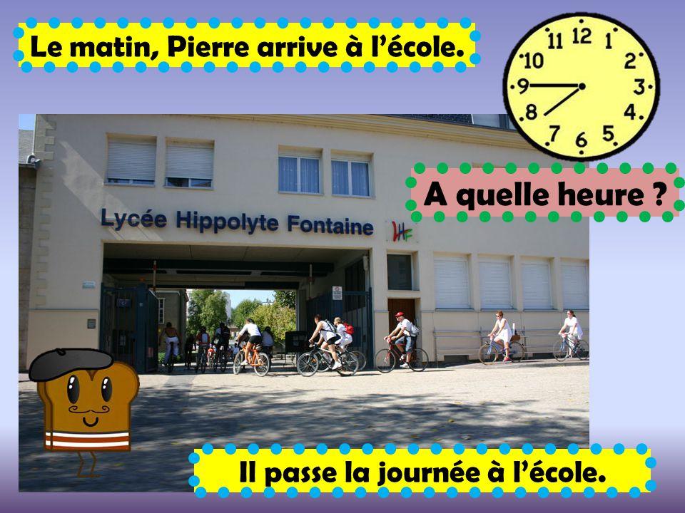 Le matin, Pierre arrive à l'école. A quelle heure ? Il passe la journée à l'école.