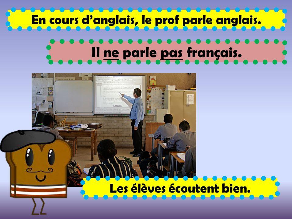 En cours d'anglais, le prof parle anglais. Il ne parle pas français. Les élèves écoutent bien.