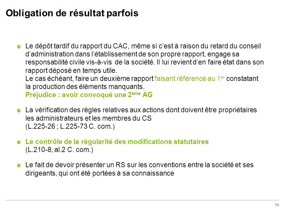 14 Obligation de résultat parfois ■Le dépôt tardif du rapport du CAC, même si c'est à raison du retard du conseil d'administration dans l'établissement de son propre rapport, engage sa responsabilité civile vis-à-vis de la société.
