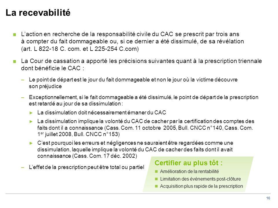 16 La recevabilité ■L'action en recherche de la responsabilité civile du CAC se prescrit par trois ans à compter du fait dommageable ou, si ce dernier a été dissimulé, de sa révélation (art.