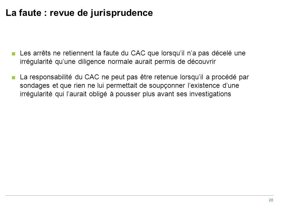 20 La faute : revue de jurisprudence ■Les arrêts ne retiennent la faute du CAC que lorsqu'il n'a pas décelé une irrégularité qu'une diligence normale