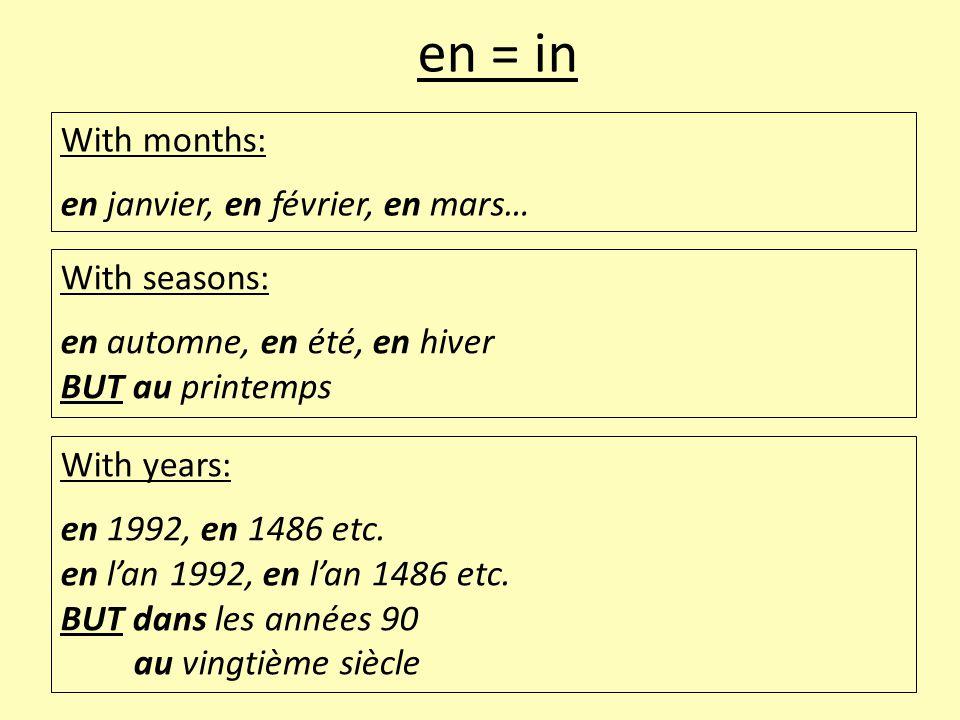With months: en janvier, en février, en mars… en = in With seasons: en automne, en été, en hiver BUT au printemps With years: en 1992, en 1486 etc. en
