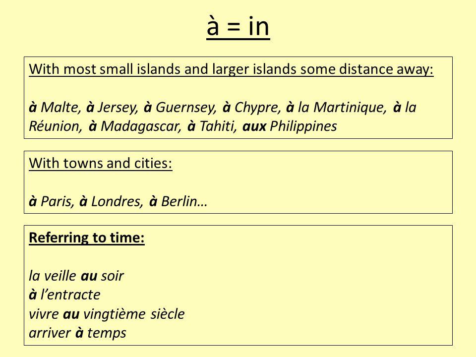 à = in Referring to time: la veille au soir à l'entracte vivre au vingtième siècle arriver à temps With most small islands and larger islands some dis