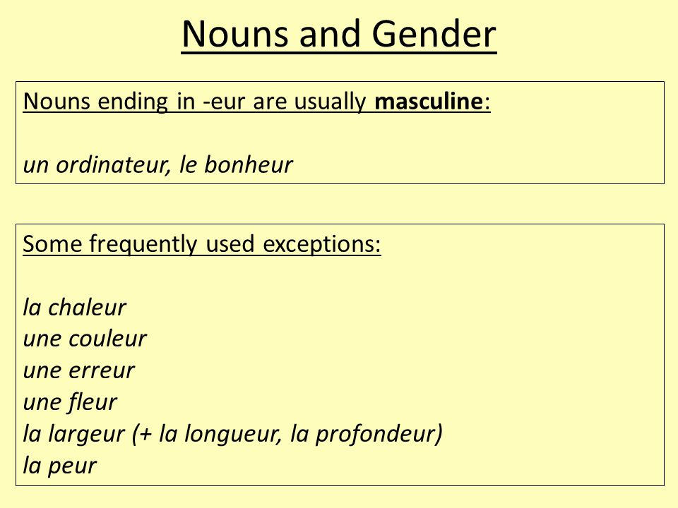 Nouns and Gender Nouns ending in -eur are usually masculine: un ordinateur, le bonheur Some frequently used exceptions: la chaleur une couleur une err