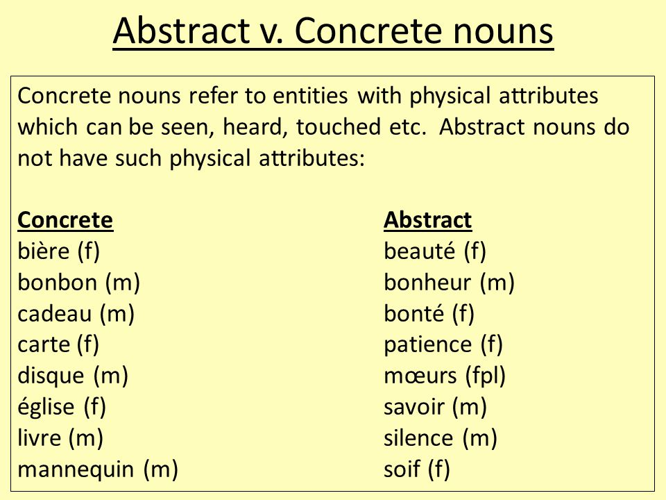 Abstract v. Concrete nouns Concrete nouns refer to entities with physical attributes which can be seen, heard, touched etc. Abstract nouns do not have