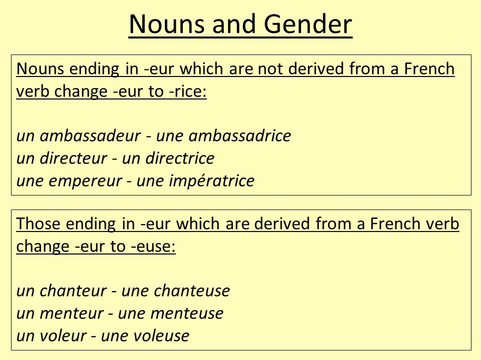 Nouns and Gender Nouns ending in -eur which are not derived from a French verb change -eur to -rice: un ambassadeur - une ambassadrice un directeur -