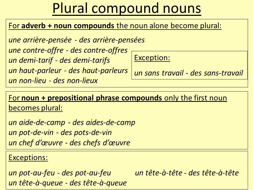 Plural compound nouns For adverb + noun compounds the noun alone become plural: une arrière-pensée - des arrière-pensées une contre-offre - des contre