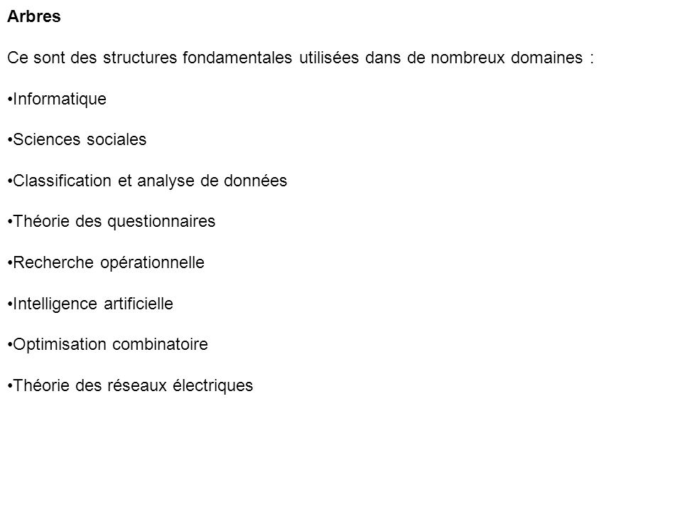 Arbres Ce sont des structures fondamentales utilisées dans de nombreux domaines : Informatique Sciences sociales Classification et analyse de données Théorie des questionnaires Recherche opérationnelle Intelligence artificielle Optimisation combinatoire Théorie des réseaux électriques