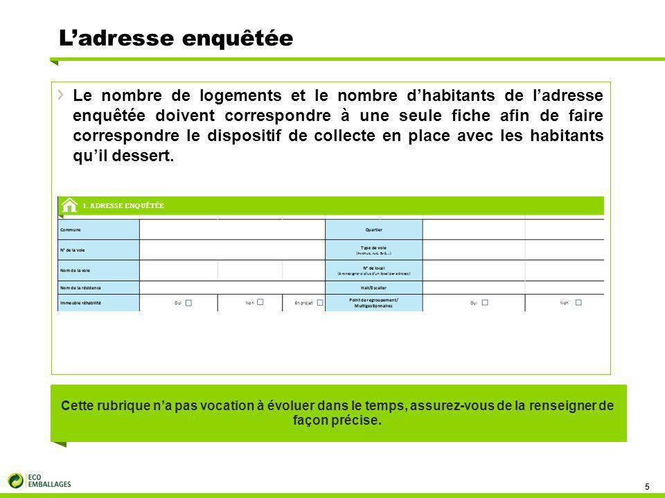 L'adresse enquêtée 5 Le nombre de logements et le nombre d'habitants de l'adresse enquêtée doivent correspondre à une seule fiche afin de faire correspondre le dispositif de collecte en place avec les habitants qu'il dessert.