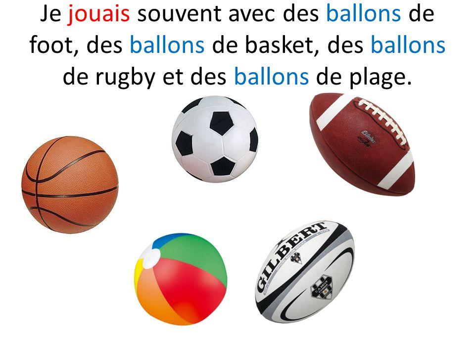 Je jouais souvent avec des ballons de foot, des ballons de basket, des ballons de rugby et des ballons de plage.
