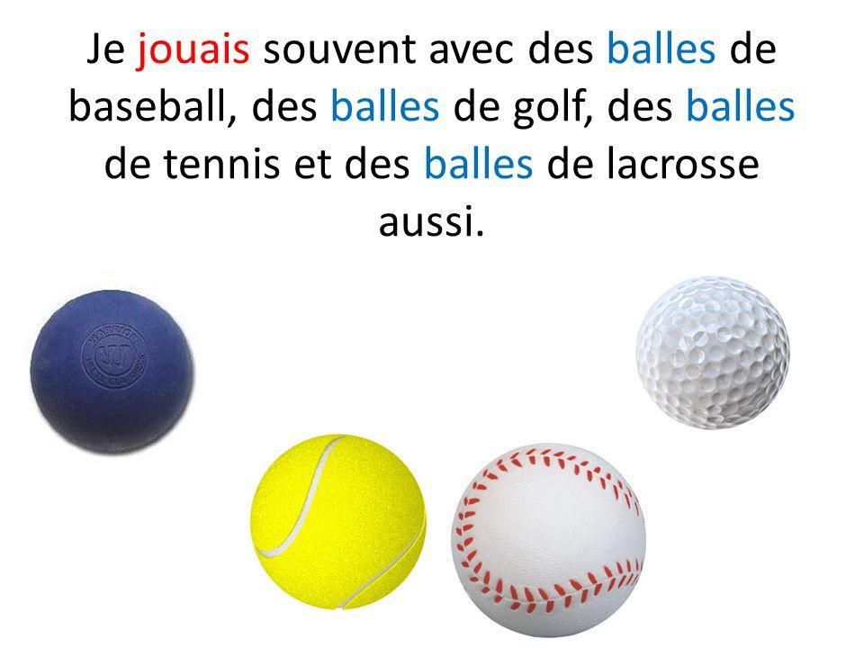 Je jouais souvent avec des balles de baseball, des balles de golf, des balles de tennis et des balles de lacrosse aussi.