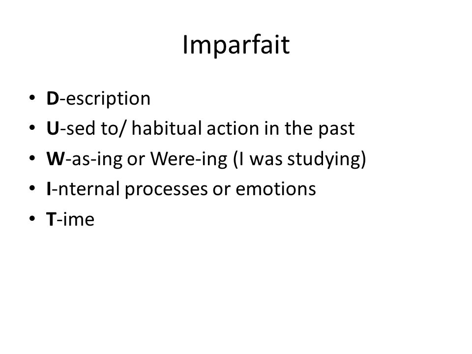 Imparfait D-escription U-sed to/ habitual action in the past W-as-ing or Were-ing (I was studying) I-nternal processes or emotions T-ime
