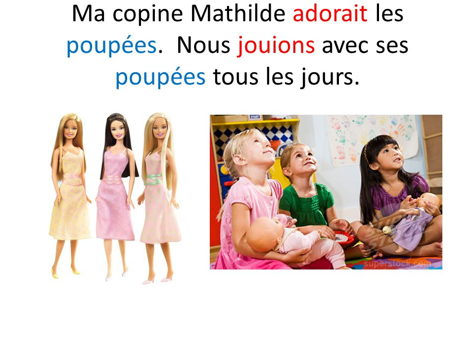 Ma copine Mathilde adorait les poupées. Nous jouions avec ses poupées tous les jours.