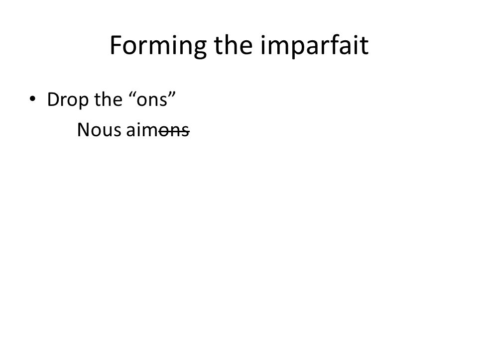 "Forming the imparfait Drop the ""ons"" Nous aimons"