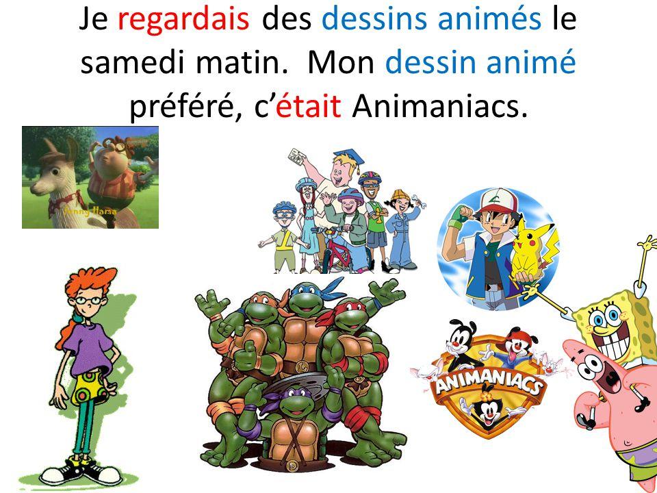 Je regardais des dessins animés le samedi matin. Mon dessin animé préféré, c'était Animaniacs.