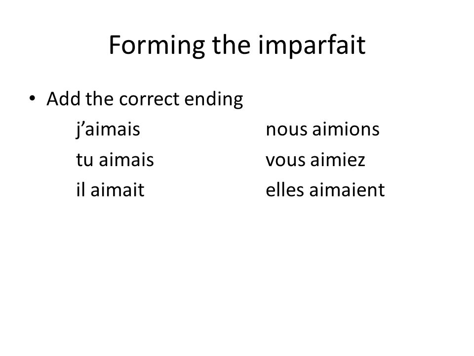 Forming the imparfait Add the correct ending j'aimaisnous aimions tu aimaisvous aimiez il aimaitelles aimaient