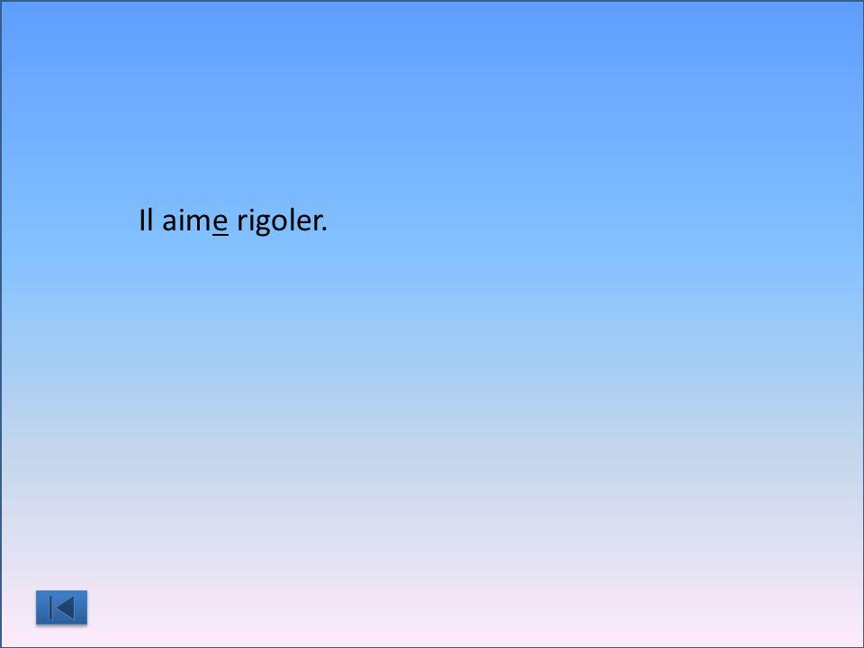 Il aim__ rigoler.