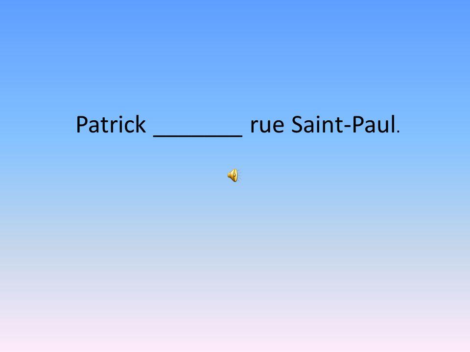Patrick _______ rue Saint-Paul.