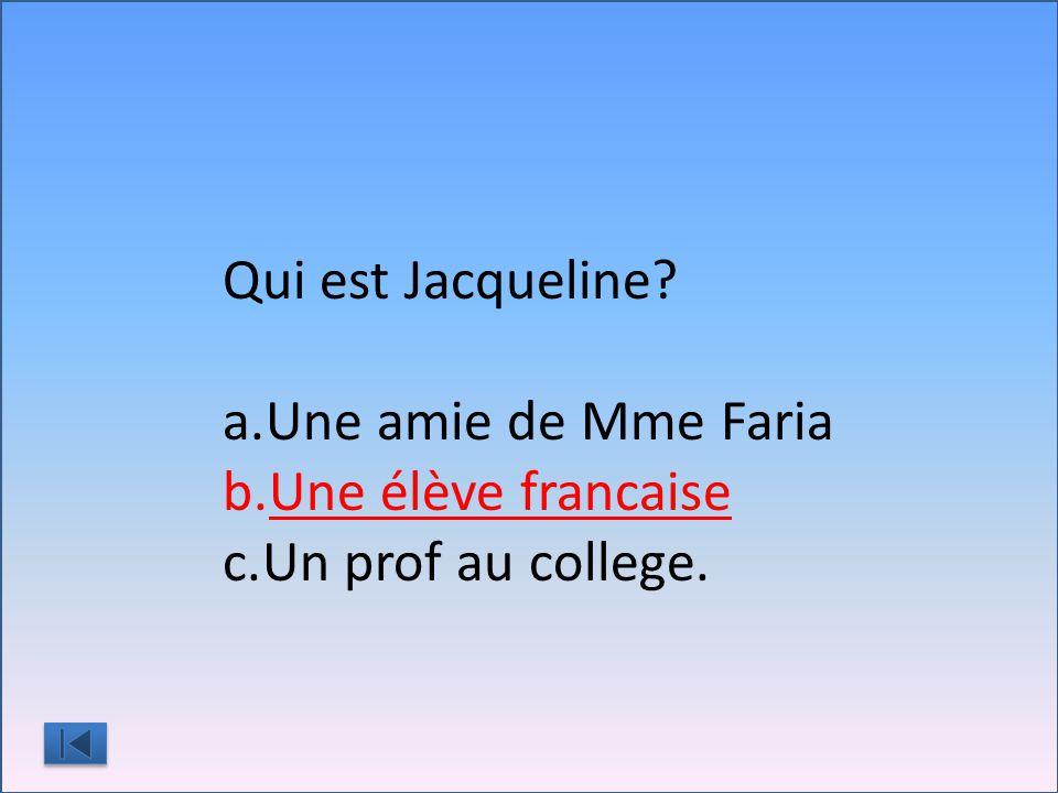 Qui est Jacqueline a.Une amie de Mme Faria b.Une élève francaise c.Un prof au college.