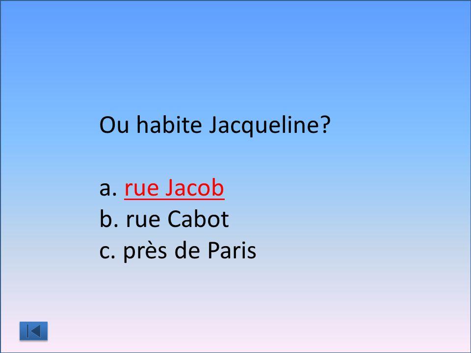 Ou habite Jacqueline a. rue Jacob b. rue Cabot c. près de Paris