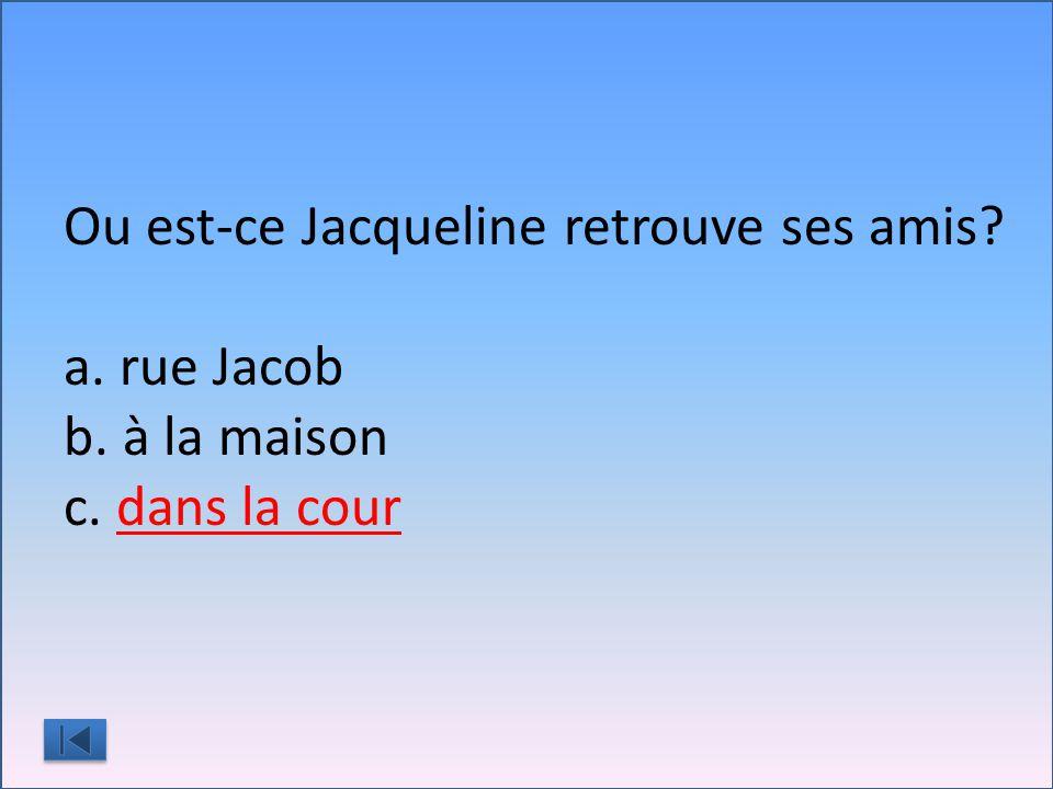 Ou est-ce Jacqueline retrouve ses amis a. rue Jacob b. à la maison c. dans la cour