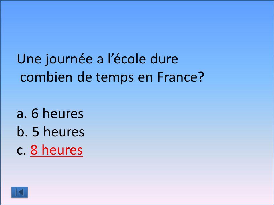 Une journée a l'école dure combien de temps en France a. 6 heures b. 5 heures c. 8 heures