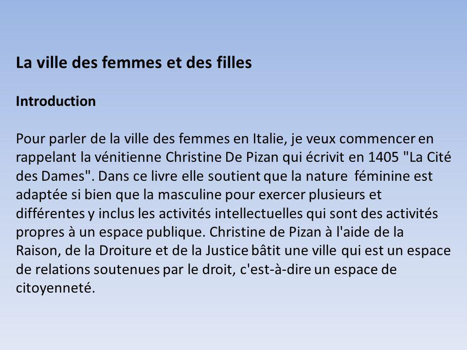 La ville des femmes et des filles Introduction Pour parler de la ville des femmes en Italie, je veux commencer en rappelant la vénitienne Christine De Pizan qui écrivit en 1405 La Cité des Dames .