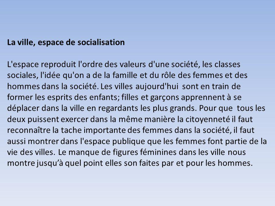 La ville, espace de socialisation L espace reproduit l ordre des valeurs d une société, les classes sociales, l idée qu on a de la famille et du rôle des femmes et des hommes dans la société.
