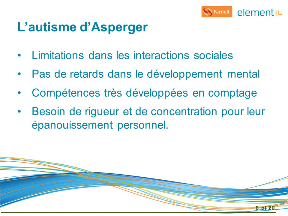L'autisme d'Asperger Limitations dans les interactions sociales Pas de retards dans le développement mental Compétences très développées en comptage Besoin de rigueur et de concentration pour leur épanouissement personnel.