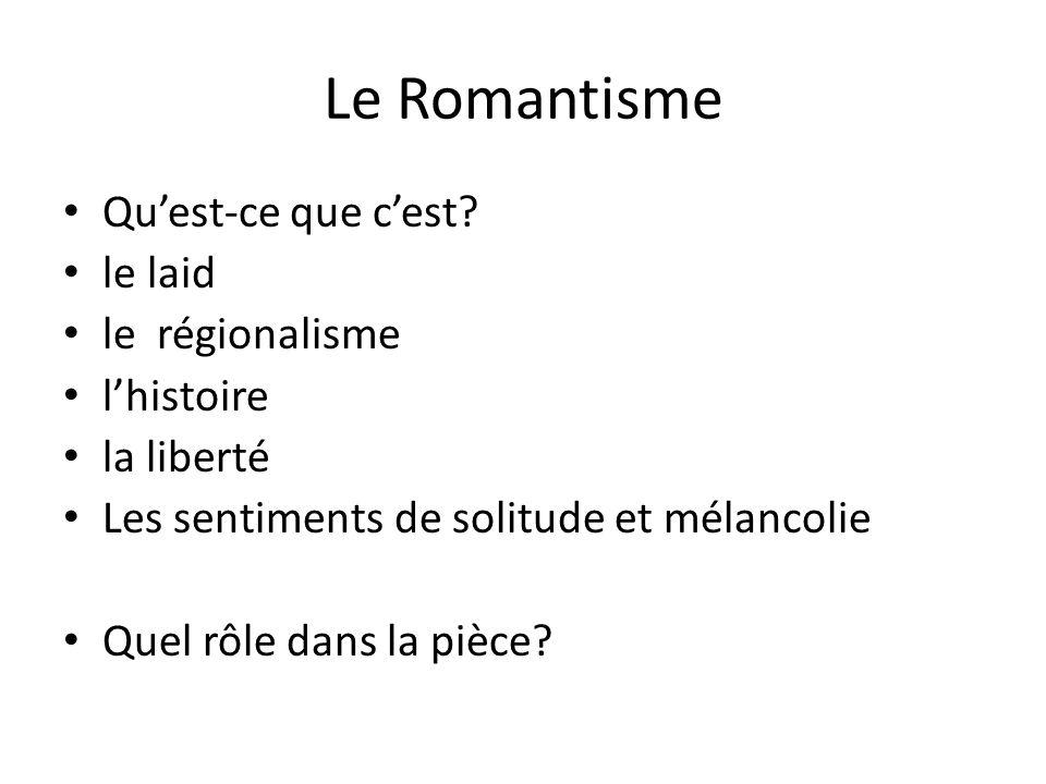 Le Romantisme Qu'est-ce que c'est? le laid le régionalisme l'histoire la liberté Les sentiments de solitude et mélancolie Quel rôle dans la pièce?