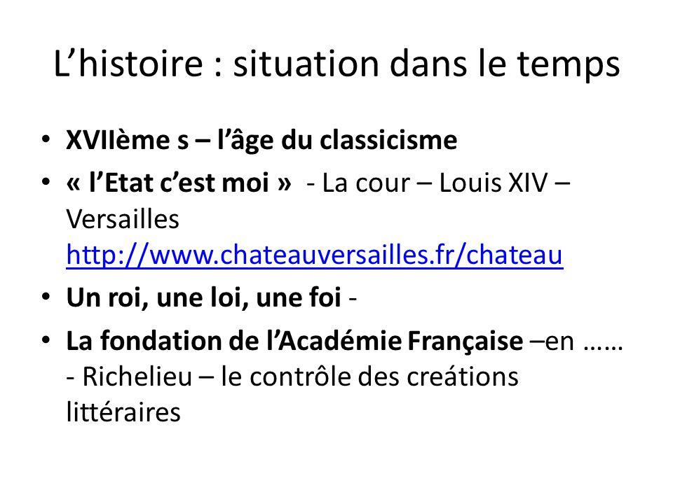 L'histoire : situation dans le temps XVIIème s – l'âge du classicisme « l'Etat c'est moi » - La cour – Louis XIV – Versailles http://www.chateauversai