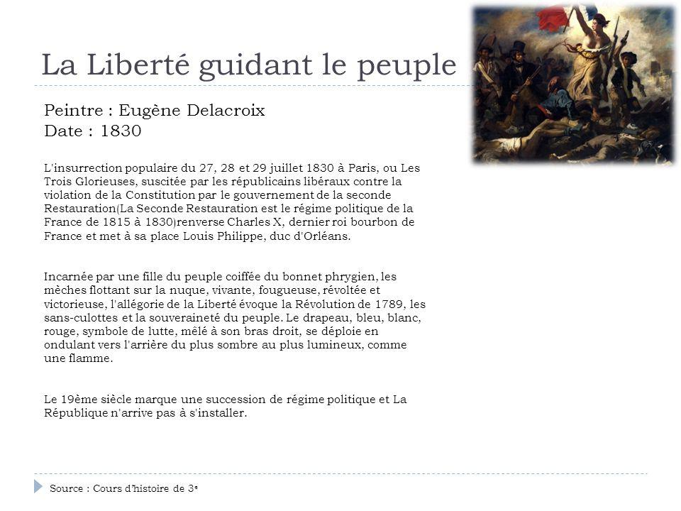 La Liberté guidant le peuple Peintre : Eugène Delacroix Date : 1830 L'insurrection populaire du 27, 28 et 29 juillet 1830 à Paris, ou Les Trois Glorie
