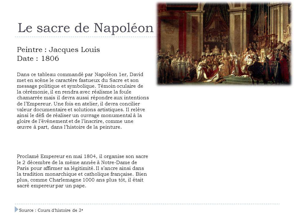 Le sacre de Napoléon Peintre : Jacques Louis Date : 1806 Dans ce tableau commandé par Napoléon 1er, David met en scène le caractère fastueux du Sacre
