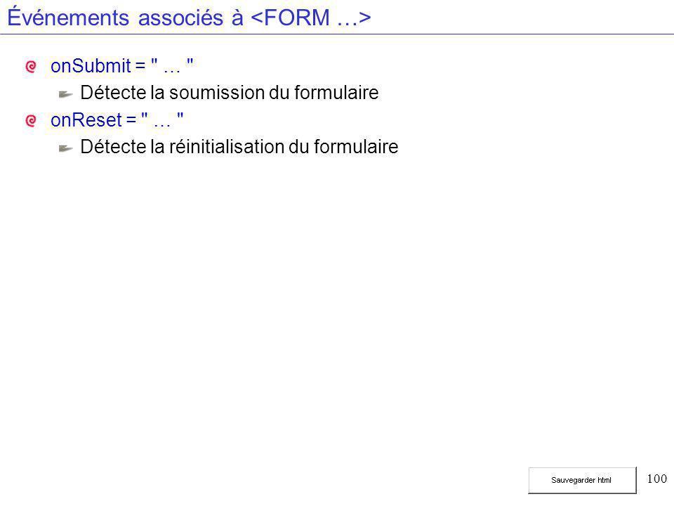 100 Événements associés à onSubmit = … Détecte la soumission du formulaire onReset = … Détecte la réinitialisation du formulaire