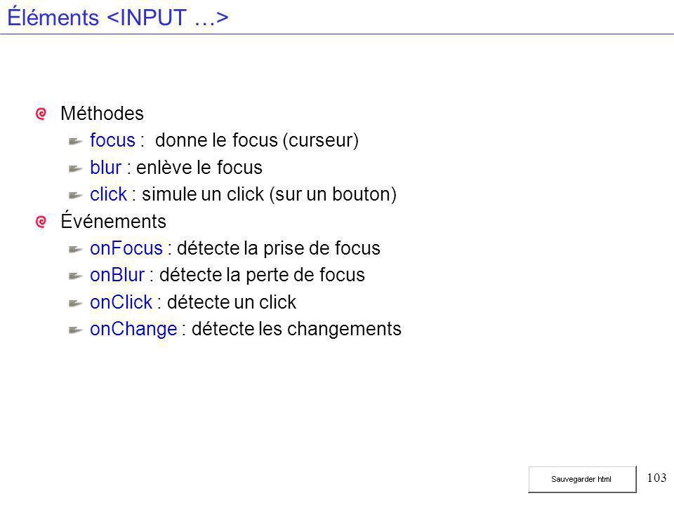 103 Éléments Méthodes focus :donne le focus (curseur) blur : enlève le focus click : simule un click (sur un bouton) Événements onFocus : détecte la prise de focus onBlur : détecte la perte de focus onClick : détecte un click onChange : détecte les changements
