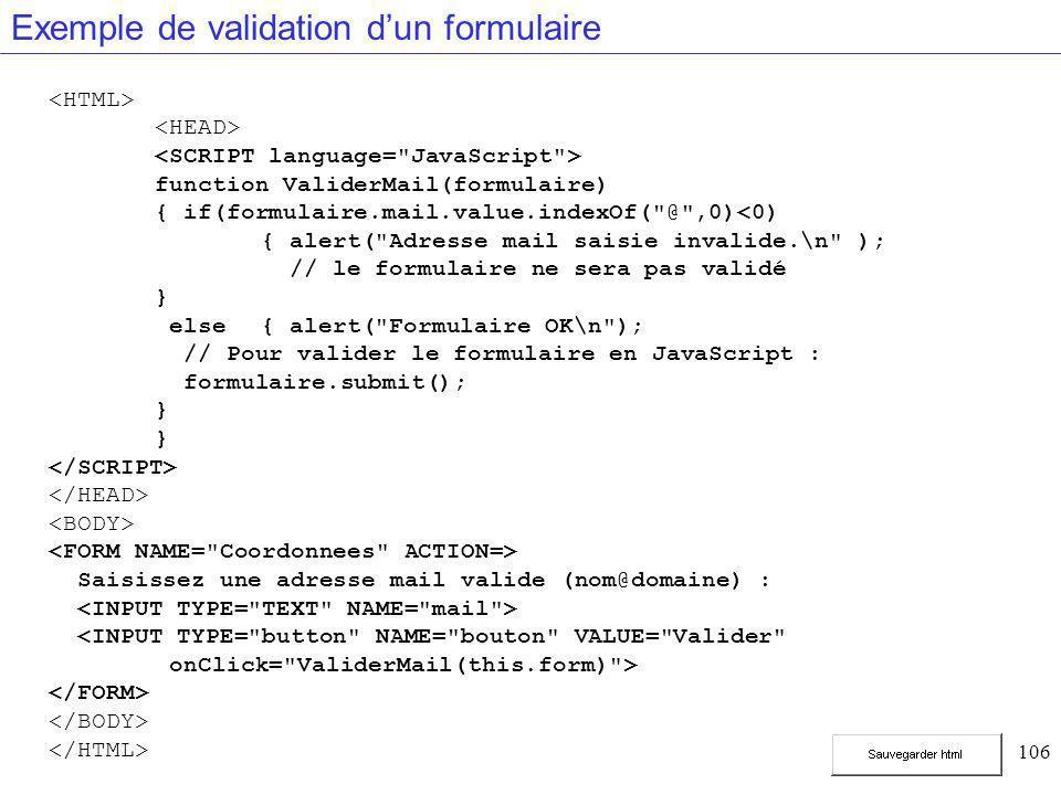 106 Exemple de validation d'un formulaire function ValiderMail(formulaire) { if(formulaire.mail.value.indexOf( @ ,0)<0) { alert( Adresse mail saisie invalide.\n ); // le formulaire ne sera pas validé } else{ alert( Formulaire OK\n ); // Pour valider le formulaire en JavaScript : formulaire.submit(); } Saisissez une adresse mail valide (nom@domaine) : <INPUT TYPE= button NAME= bouton VALUE= Valider onClick= ValiderMail(this.form) >